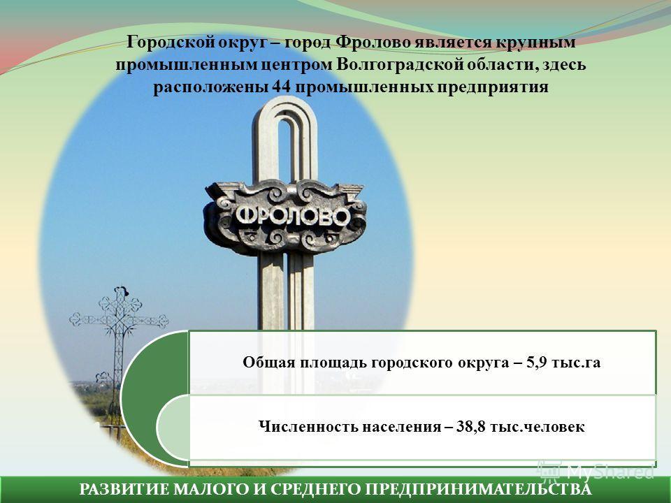 РАЗВИТИЕ МАЛОГО И СРЕДНЕГО ПРЕДПРИНИМАТЕЛЬСТВА Общая площадь городского округа – 5,9 тыс.га Численность населения – 38,8 тыс.человек Городской округ – город Фролово является крупным промышленным центром Волгоградской области, здесь расположены 44 про