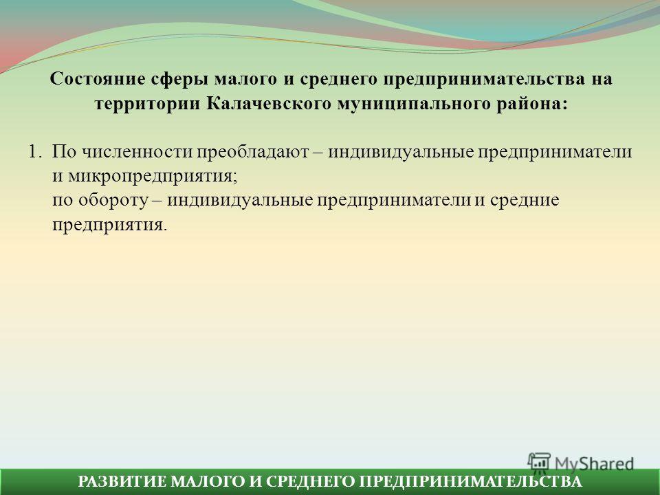 Состояние сферы малого и среднего предпринимательства на территории Калачевского муниципального района: 1.По численности преобладают – индивидуальные предприниматели и микропредприятия; по обороту – индивидуальные предприниматели и средние предприяти