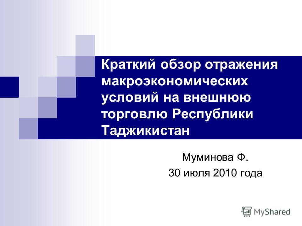 Краткий обзор отражения макроэкономических условий на внешнюю торговлю Республики Таджикистан Муминова Ф. 30 июля 2010 года
