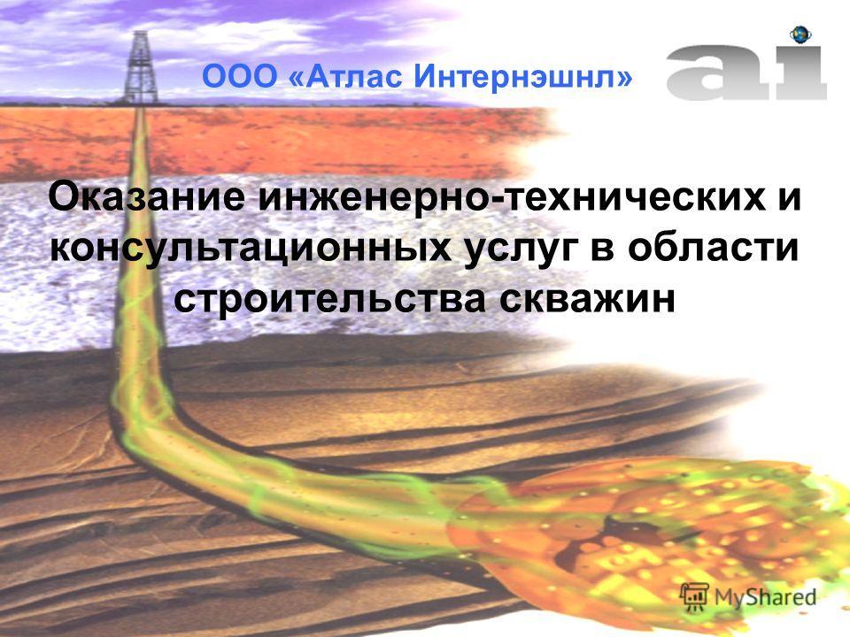ООО «Атлас Интернэшнл» Оказание инженерно-технических и консультационных услуг в области строительства скважин
