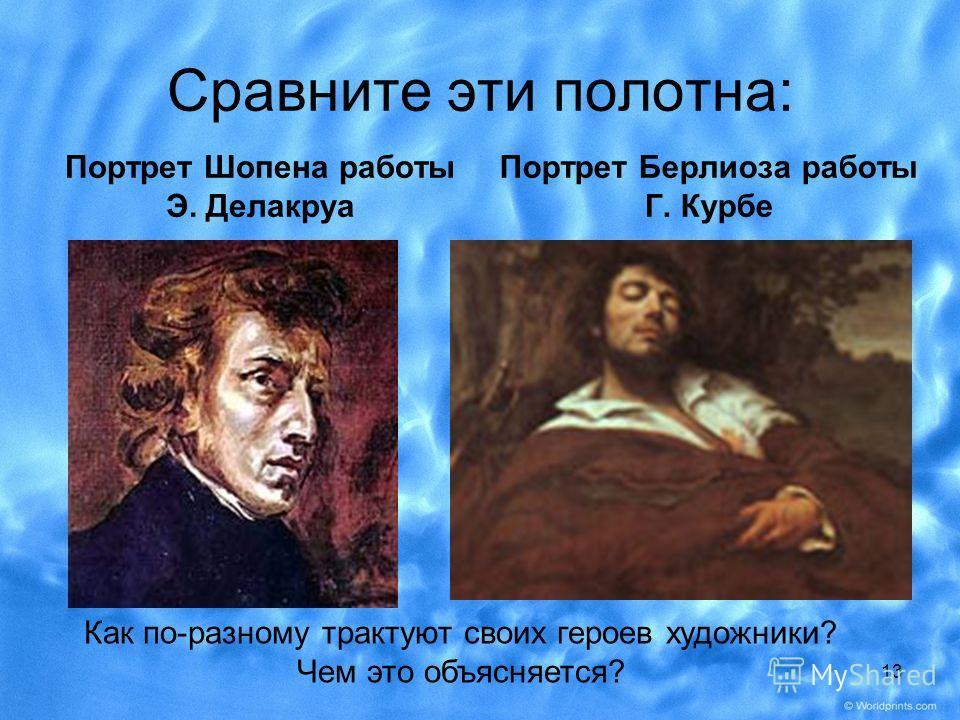 Сравните эти полотна: Портрет Шопена работы Э. Делакруа Портрет Берлиоза работы Г. Курбе Как по-разному трактуют своих героев художники? Чем это объясняется? 13