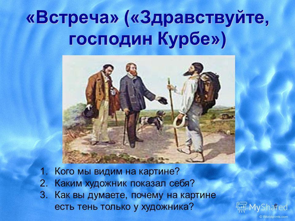 «Встреча» («Здравствуйте, господин Курбе») 1.Кого мы видим на картине? 2.Каким художник показал себя? 3.Как вы думаете, почему на картине есть тень только у художника? 6