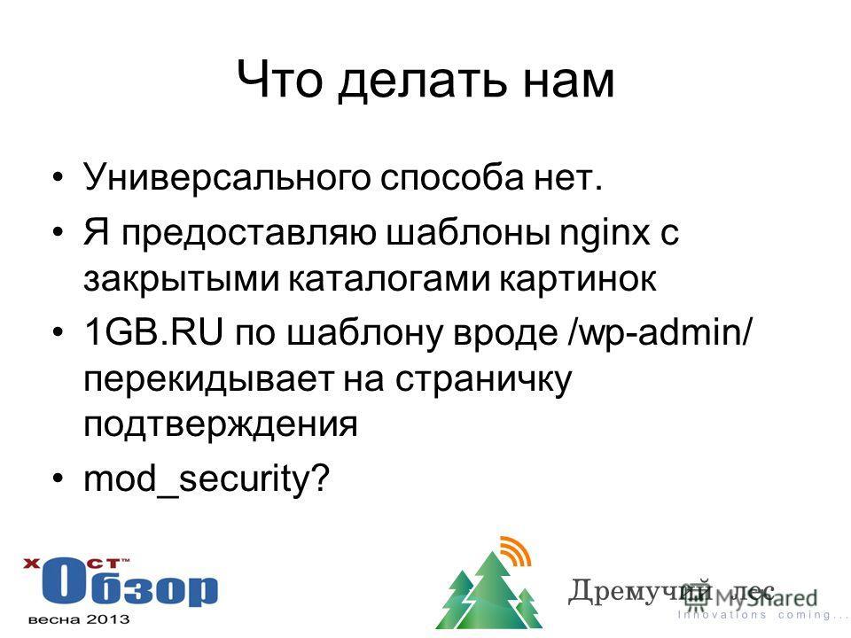 Что делать нам Универсального способа нет. Я предоставляю шаблоны nginx с закрытыми каталогами картинок 1GB.RU по шаблону вроде /wp-admin/ перекидывает на страничку подтверждения mod_security?
