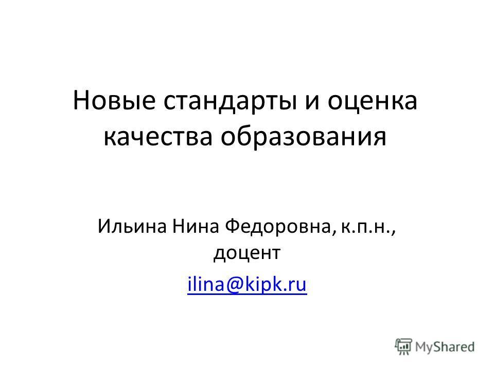 Новые стандарты и оценка качества образования Ильина Нина Федоровна, к.п.н., доцент ilina@kipk.ru