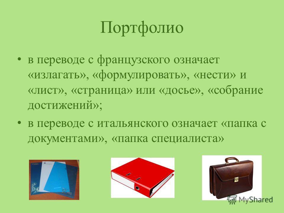 Портфолио в переводе с французского означает «излагать», «формулировать», «нести» и «лист», «страница» или «досье», «собрание достижений»; в переводе с итальянского означает «папка с документами», «папка специалиста»