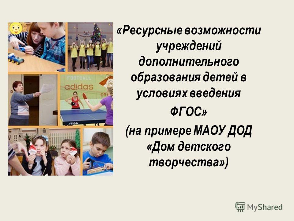 «Ресурсные возможности учреждений дополнительного образования детей в условиях введения ФГОС» (на примере МАОУ ДОД «Дом детского творчества»)