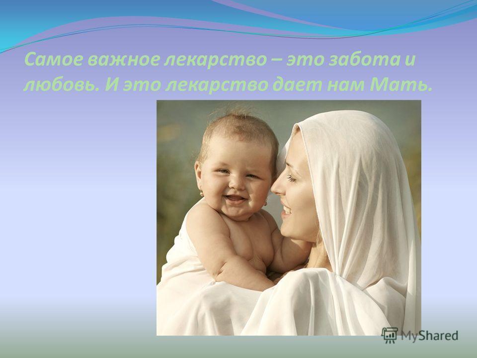 Самое важное лекарство – это забота и любовь. И это лекарство дает нам Мать.