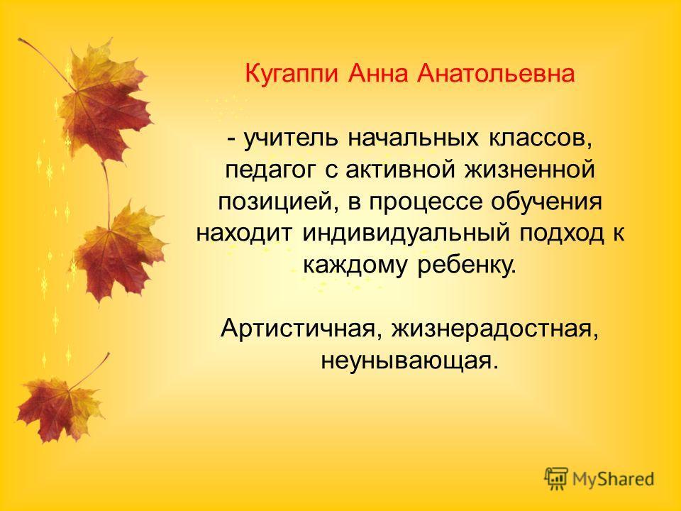 Кугаппи Анна Анатольевна - учитель начальных классов, педагог с активной жизненной позицией, в процессе обучения находит индивидуальный подход к каждому ребенку. Артистичная, жизнерадостная, неунывающая.