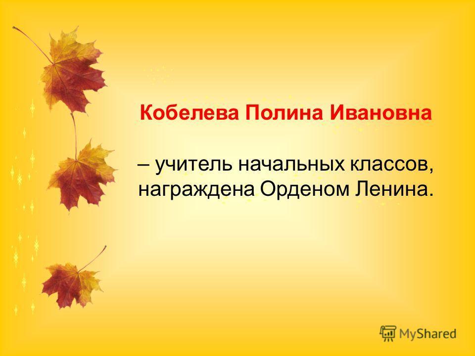 Кобелева Полина Ивановна – учитель начальных классов, награждена Орденом Ленина.