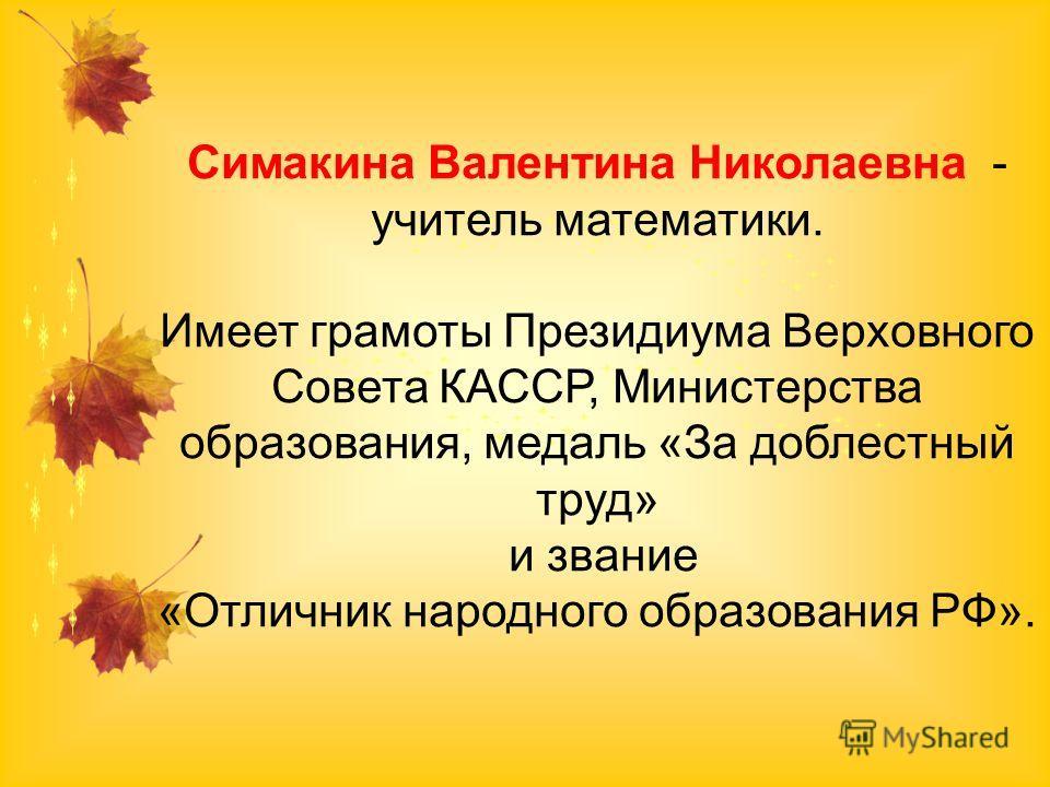 Симакина Валентина Николаевна - учитель математики. Имеет грамоты Президиума Верховного Совета КАССР, Министерства образования, медаль «За доблестный труд» и звание «Отличник народного образования РФ».