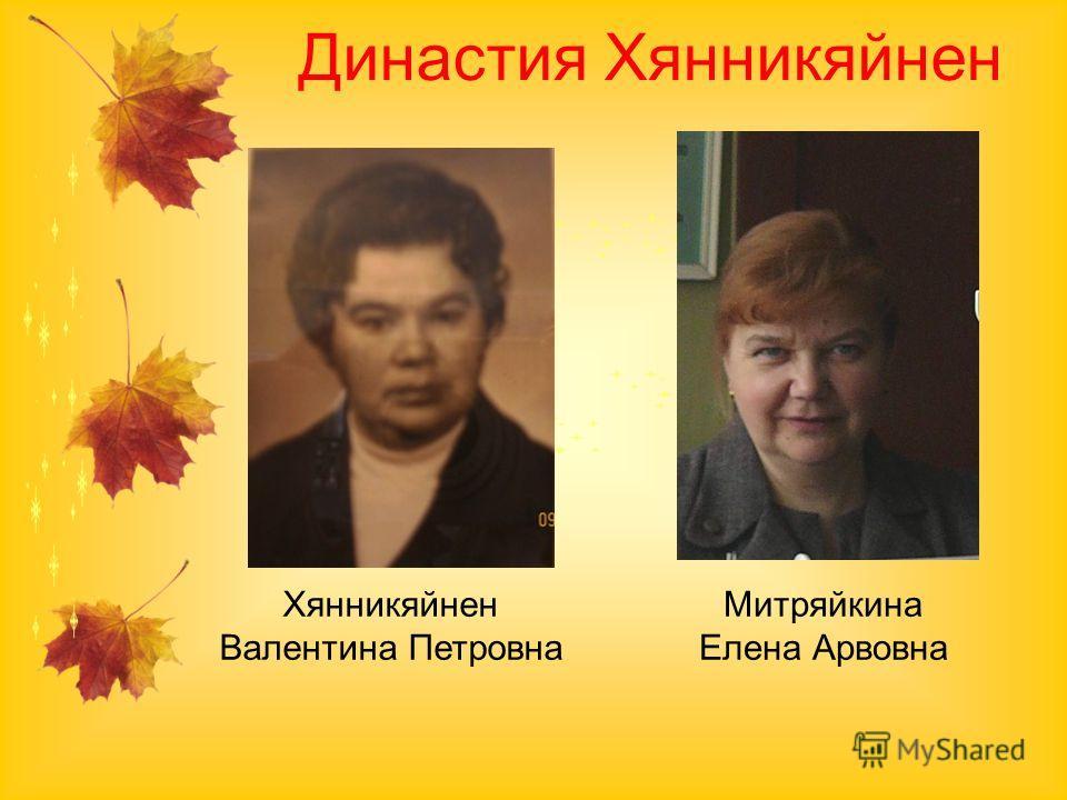 Династия Хянникяйнен Хянникяйнен Валентина Петровна Митряйкина Елена Арвовна