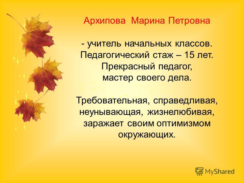 Архипова Марина Петровна - учитель начальных классов. Педагогический стаж – 15 лет. Прекрасный педагог, мастер своего дела. Требовательная, справедливая, неунывающая, жизнелюбивая, заражает своим оптимизмом окружающих.