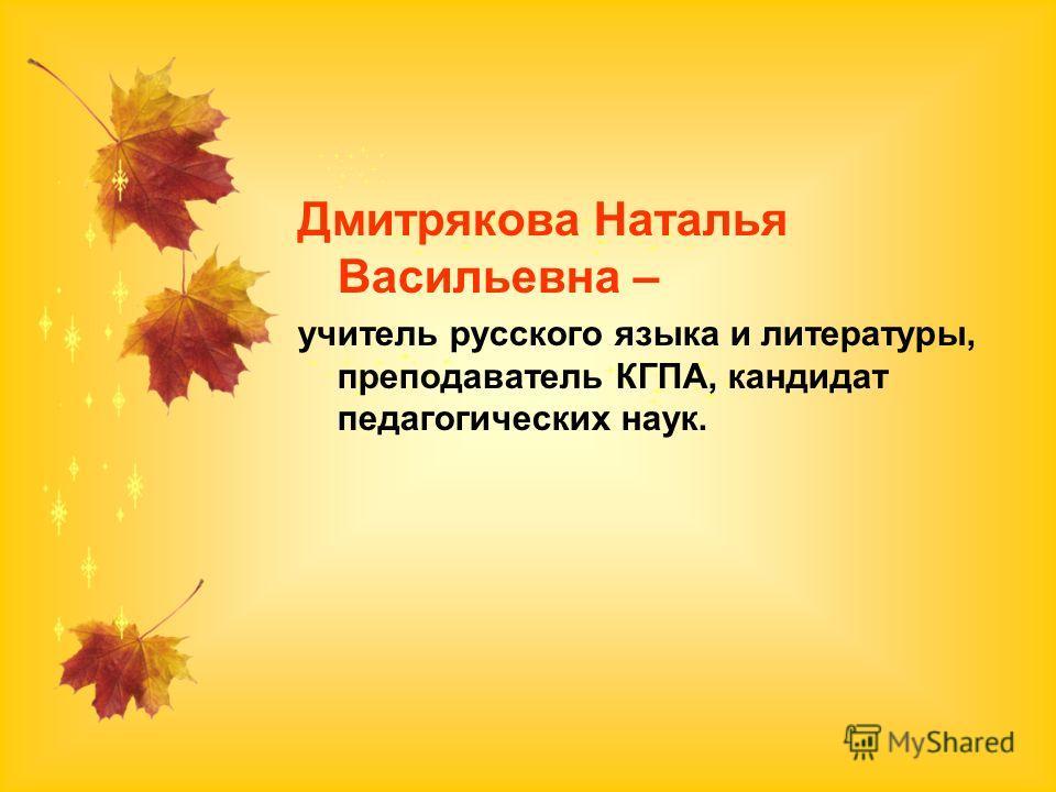 Дмитрякова Наталья Васильевна – учитель русского языка и литературы, преподаватель КГПА, кандидат педагогических наук.