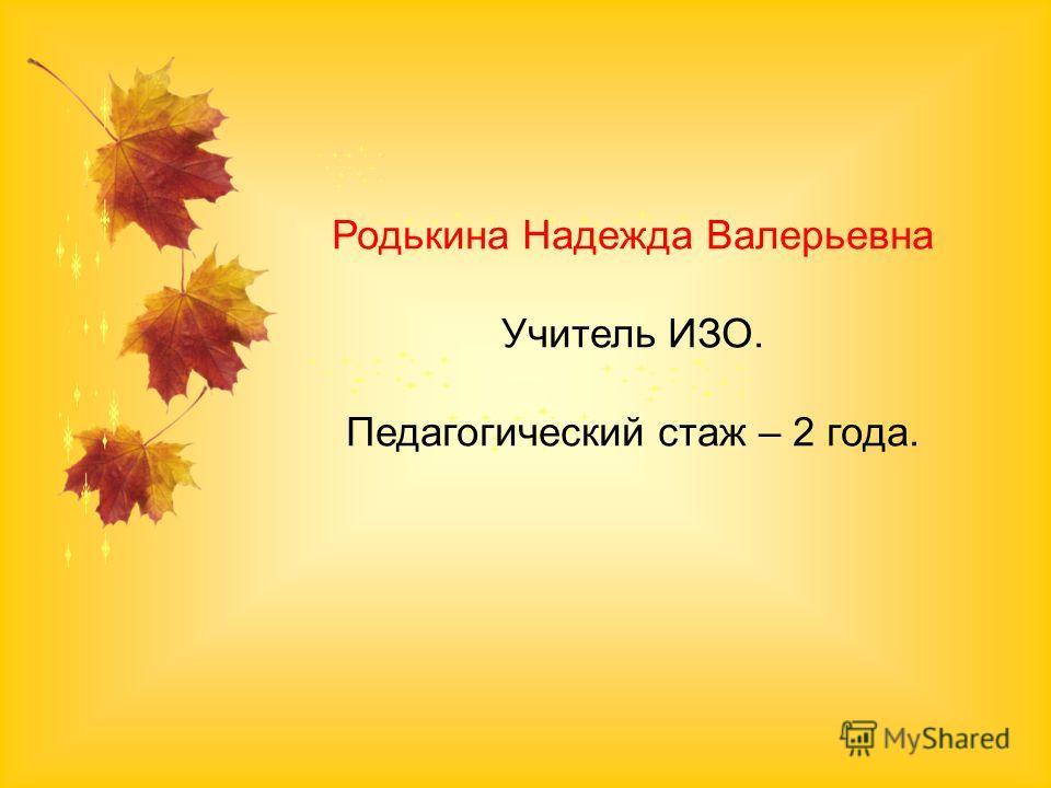 Родькина Надежда Валерьевна Учитель ИЗО. Педагогический стаж – 2 года.