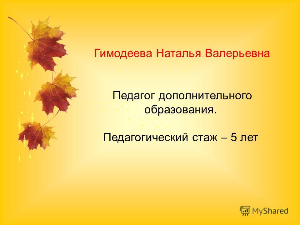 Гимодеева Наталья Валерьевна Педагог дополнительного образования. Педагогический стаж – 5 лет