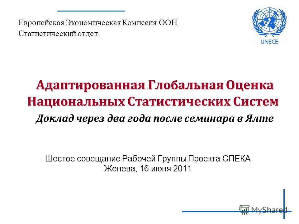 Адаптированная Глобальная Оценка Национальных Статистических Систем Адаптированная Глобальная Оценка Национальных Статистических Систем Доклад через два года после семинара в Ялте Шестое совещание Рабочей Группы Проекта СПЕКА Женева, 16 июня 2011 Евр
