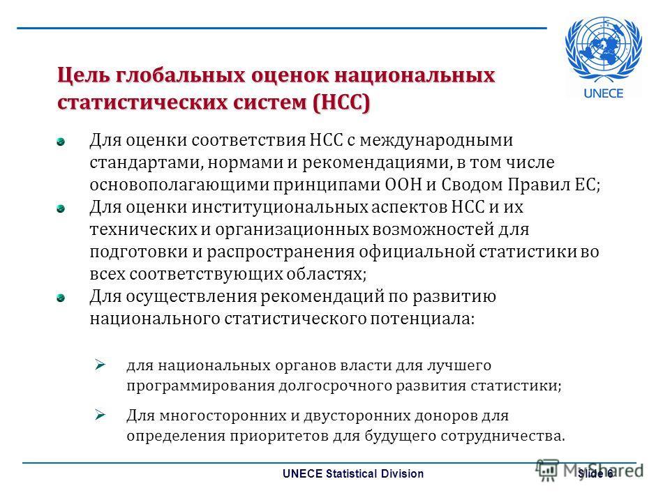 UNECE Statistical Division Slide 6 Цель глобальных оценок национальных статистических систем (НСС) Для оценки соответствия НСС с международными стандартами, нормами и рекомендациями, в том числе основополагающими принципами ООН и Сводом Правил ЕС; Дл