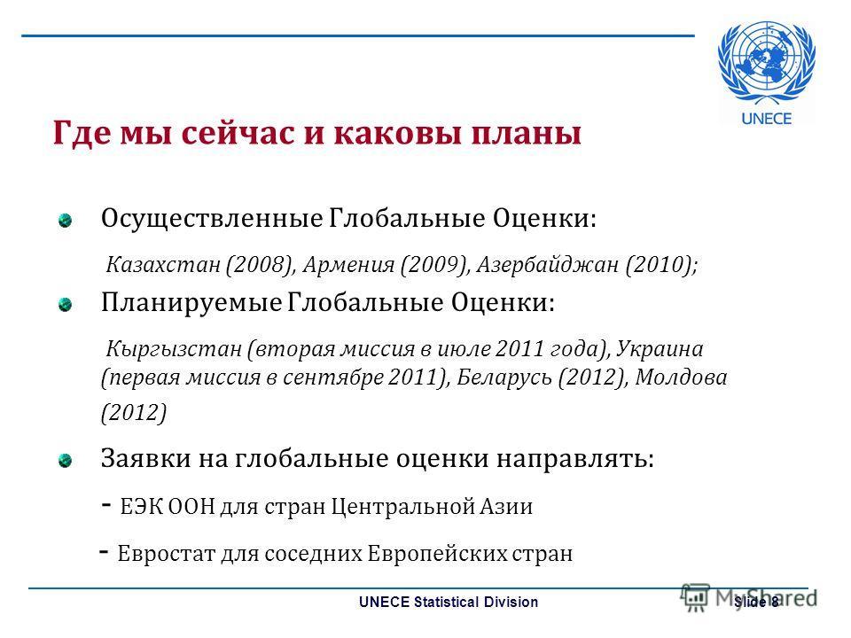 UNECE Statistical Division Slide 8 Где мы сейчас и каковы планы Осуществленные Глобальные Оценки: Казахстан (2008), Армения (2009), Азербайджан (2010); Планируемые Глобальные Оценки: Кыргызстан (вторая миссия в июле 2011 года), Украина (первая миссия