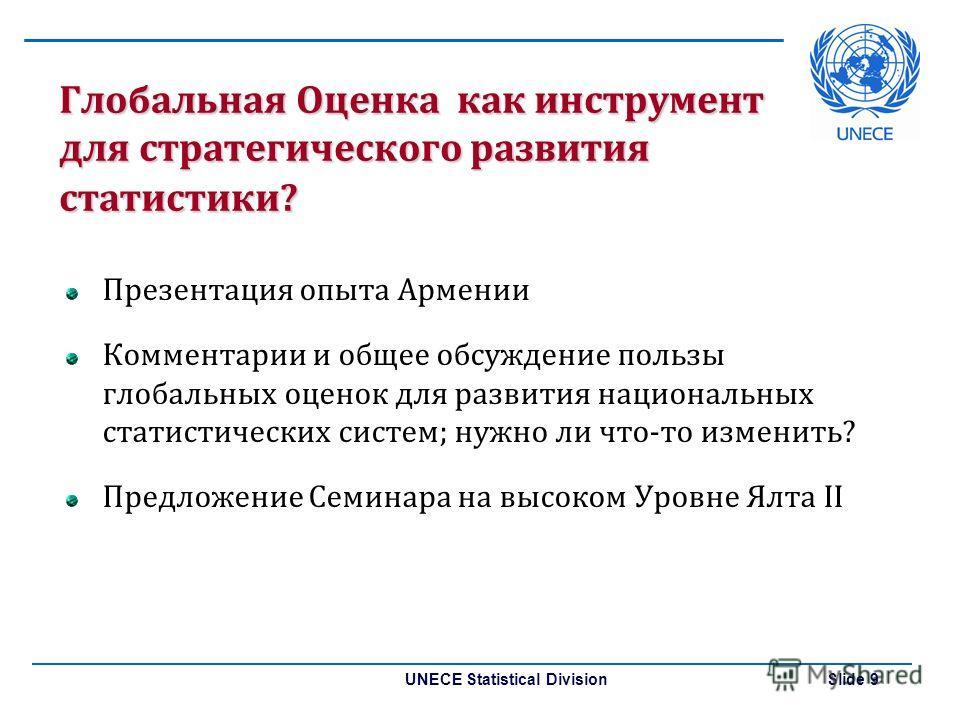 UNECE Statistical Division Slide 9 Глобальная Оценка как инструмент для стратегического развития статистики? Презентация опыта Армении Комментарии и общее обсуждение пользы глобальных оценок для развития национальных статистических систем; нужно ли ч
