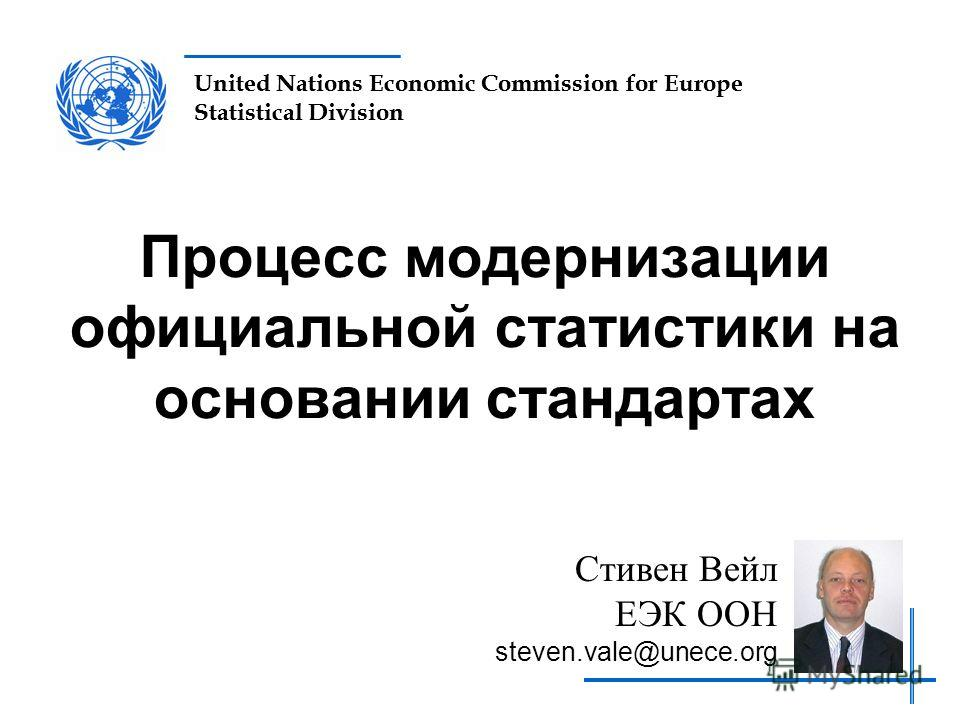 United Nations Economic Commission for Europe Statistical Division Процесс модернизации официальной статистики на основании стандартах Стивен Вейл ЕЭК ООН steven.vale@unece.org