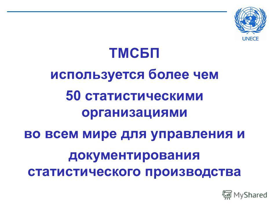 ТМСБП используется более чем 50 статистическими организациями во всем мире для управления и документирования статистического производства