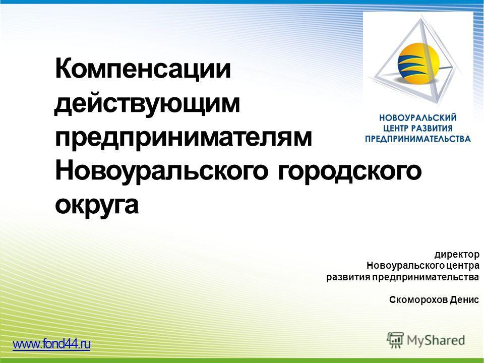 Компенсации действующим предпринимателям Новоуральского городского округа директор Новоуральского центра развития предпринимательства Скоморохов Денис www.fond44.ru