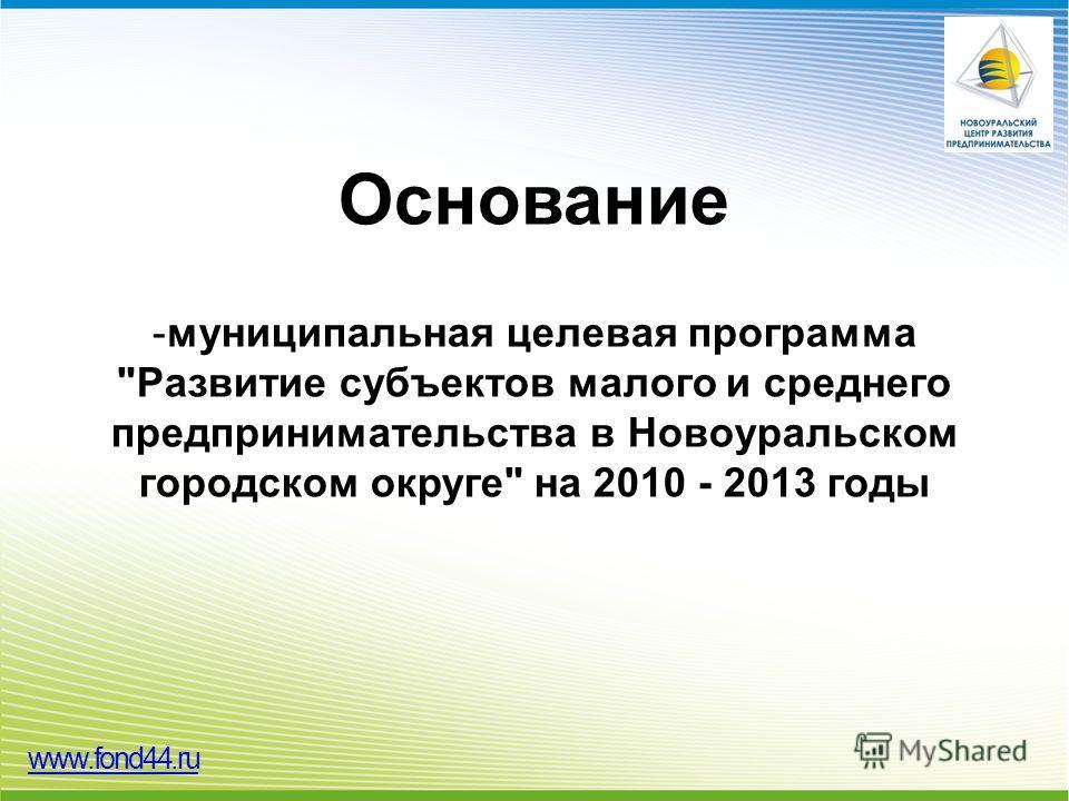 Основание -муниципальная целевая программа Развитие субъектов малого и среднего предпринимательства в Новоуральском городском округе на 2010 - 2013 годы www.fond44.ru