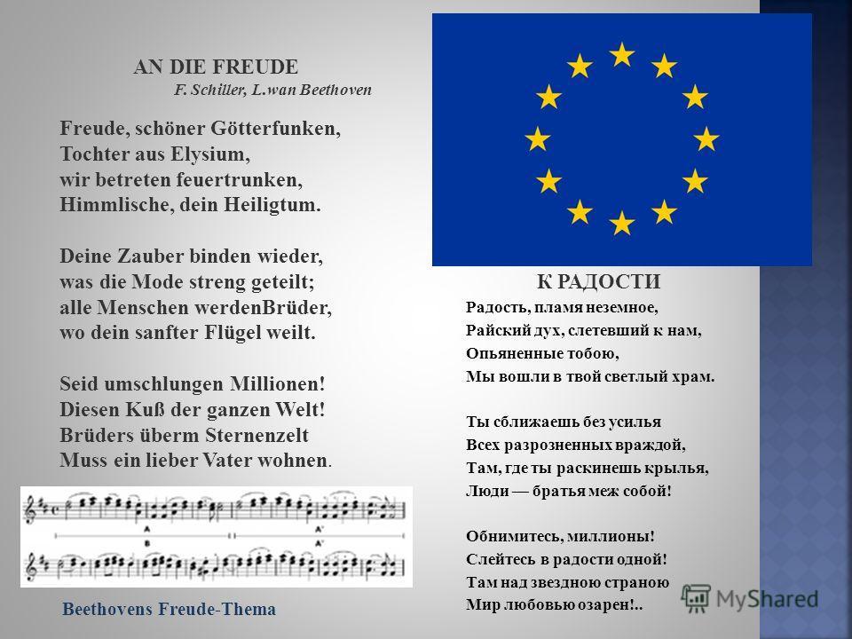 AN DIE FREUDE F. Schiller, L.wan Beethoven Freude, schöner Götterfunken, Tochter aus Elysium, wir betreten feuertrunken, Himmlische, dein Heiligtum. Deine Zauber binden wieder, was die Mode streng geteilt; alle Menschen werdenBrüder, wo dein sanfter