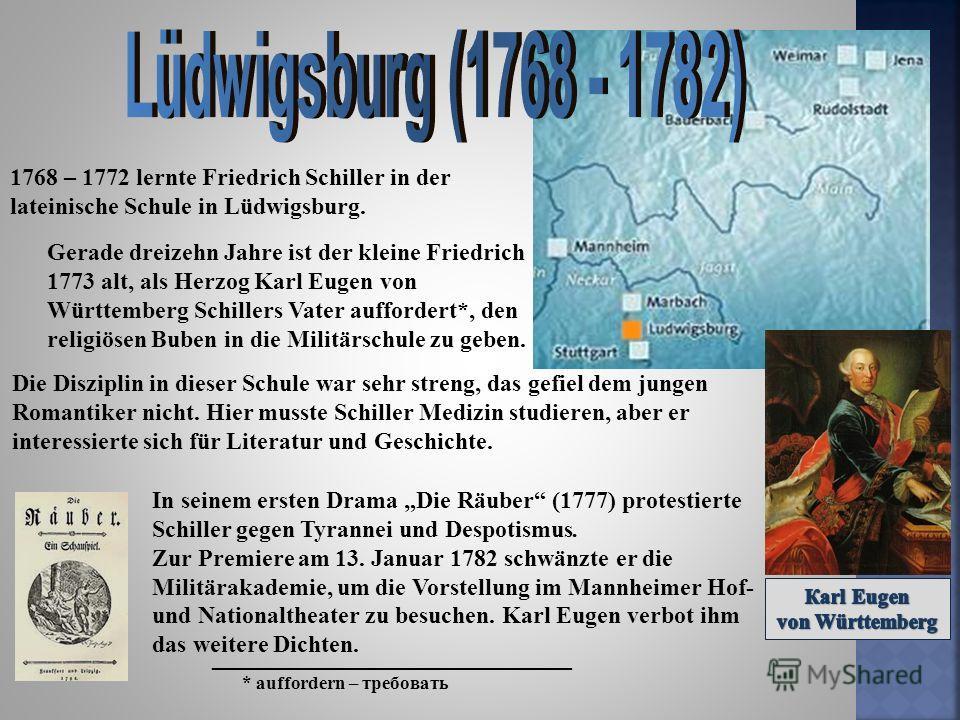 1768 – 1772 lernte Friedrich Schiller in der lateinische Schule in Lüdwigsburg. Gerade dreizehn Jahre ist der kleine Friedrich 1773 alt, als Herzog Karl Eugen von Württemberg Schillers Vater auffordert*, den religiösen Buben in die Militärschule zu g