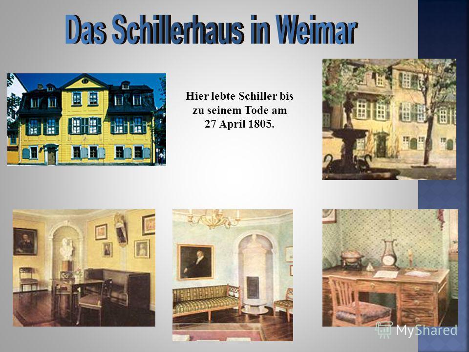 Hier lebte Schiller bis zu seinem Tode am 27 April 1805.