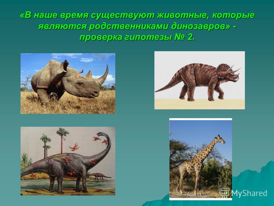 «В наше время существуют животные, которые являются родственниками динозавров» - проверка гипотезы 2.