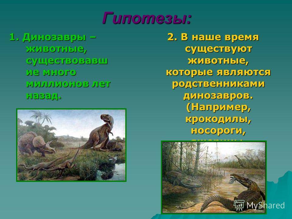 Гипотезы: 1. Динозавры – животные, существовавш ие много миллионов лет назад. 2. В наше время существуют животные, которые являются родственниками динозавров. (Например, крокодилы, носороги, ящерицы, черепахи.)