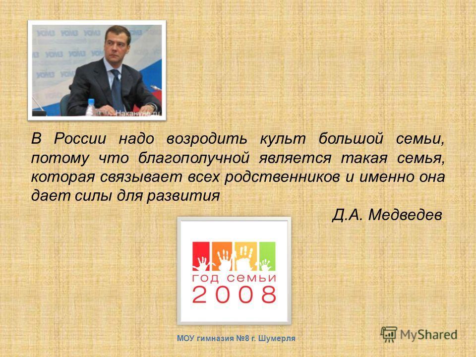 В России надо возродить культ большой семьи, потому что благополучной является такая семья, которая связывает всех родственников и именно она дает силы для развития Д.А. Медведев