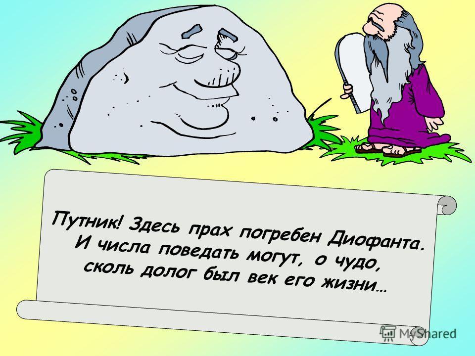 Путник! Здесь прах погребен Диофанта. И числа поведать могут, о чудо, сколь долог был век его жизни…