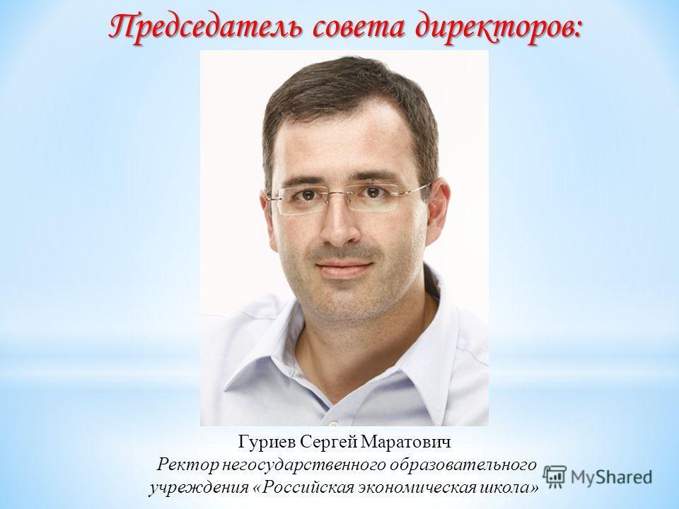Председатель совета директоров: Гуриев Сергей Маратович Ректор негосударственного образовательного учреждения «Российская экономическая школа»