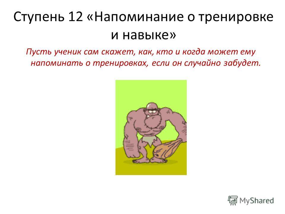 Ступень 12 «Напоминание о тренировке и навыке» Пусть ученик сам скажет, как, кто и когда может ему напоминать о тренировках, если он случайно забудет.