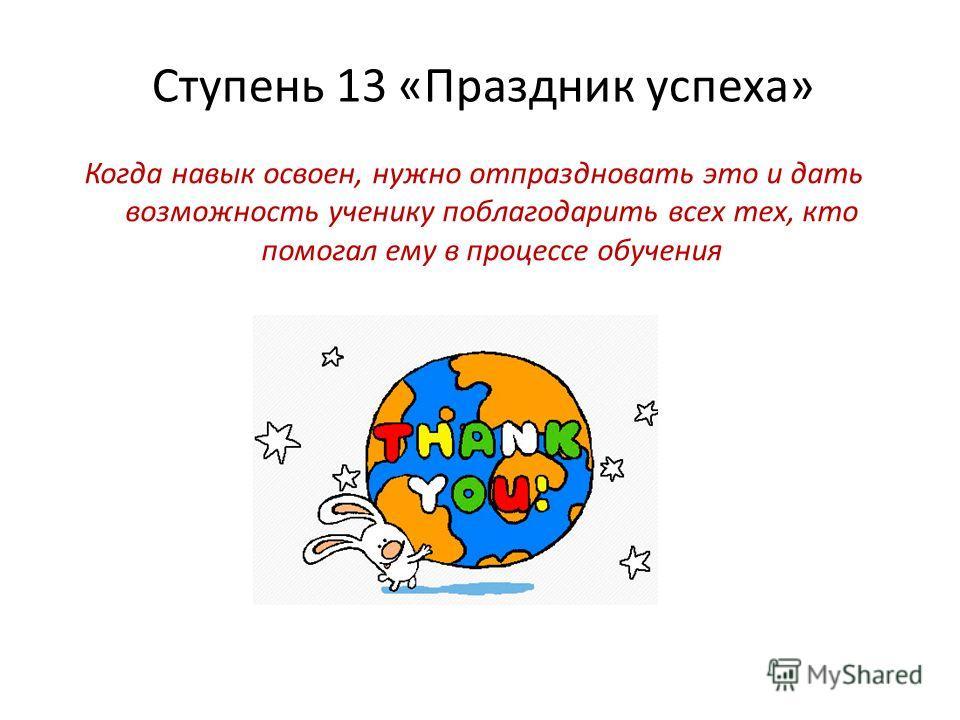 Ступень 13 «Праздник успеха» Когда навык освоен, нужно отпраздновать это и дать возможность ученику поблагодарить всех тех, кто помогал ему в процессе обучения