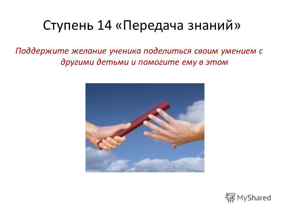 Ступень 14 «Передача знаний» Поддержите желание ученика поделиться своим умением с другими детьми и помогите ему в этом