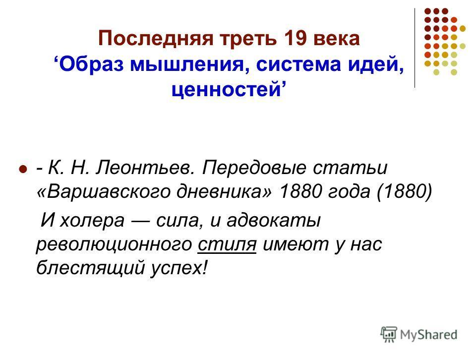 Последняя треть 19 векаОбраз мышления, система идей, ценностей - К. Н. Леонтьев. Передовые статьи «Варшавского дневника» 1880 года (1880) И холера сила, и адвокаты революционного стиля имеют у нас блестящий успех!