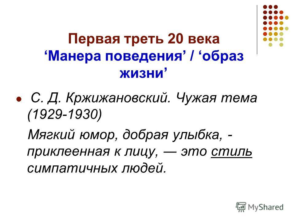 Первая треть 20 векаМанера поведения / образ жизни С. Д. Кржижановский. Чужая тема (1929-1930) Мягкий юмор, добрая улыбка, - приклеенная к лицу, это стиль симпатичных людей.