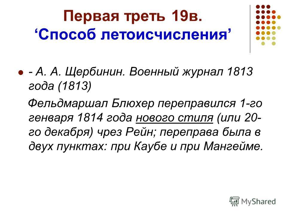 Первая треть 19в.Способ летоисчисления - А. А. Щербинин. Военный журнал 1813 года (1813) Фельдмаршал Блюхер переправился 1-го генваря 1814 года нового стиля (или 20- го декабря) чрез Рейн; переправа была в двух пунктах: при Каубе и при Мангейме.