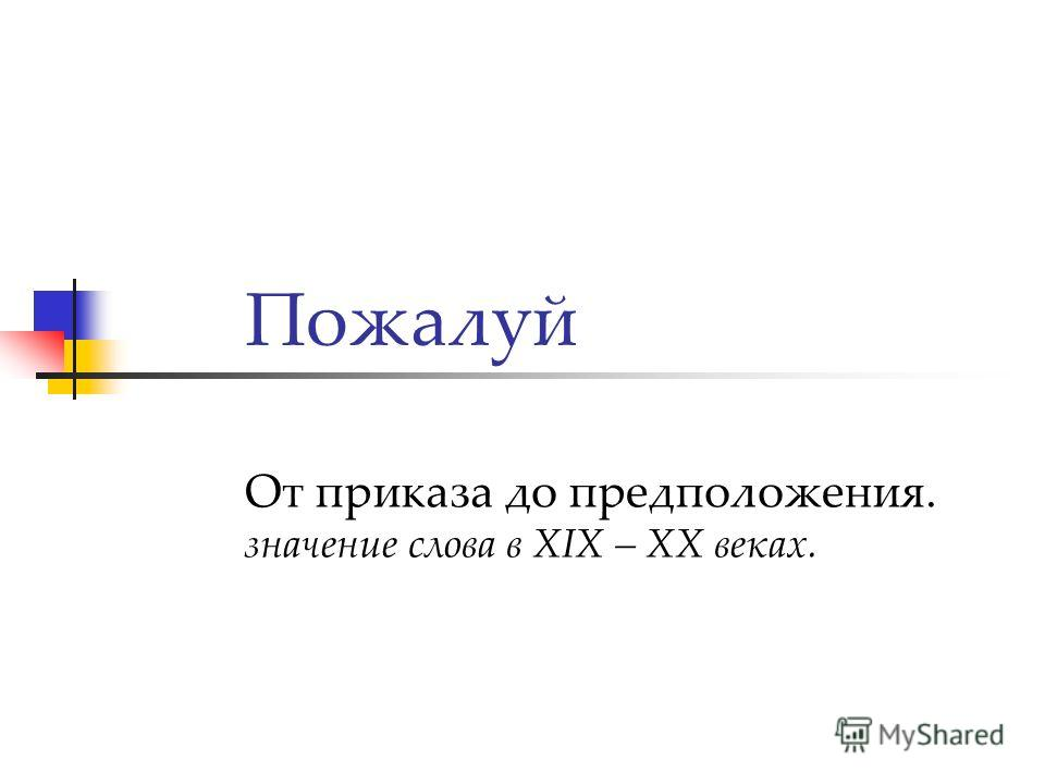 Пожалуй От приказа до предположения. значение слова в XIX – XX веках.