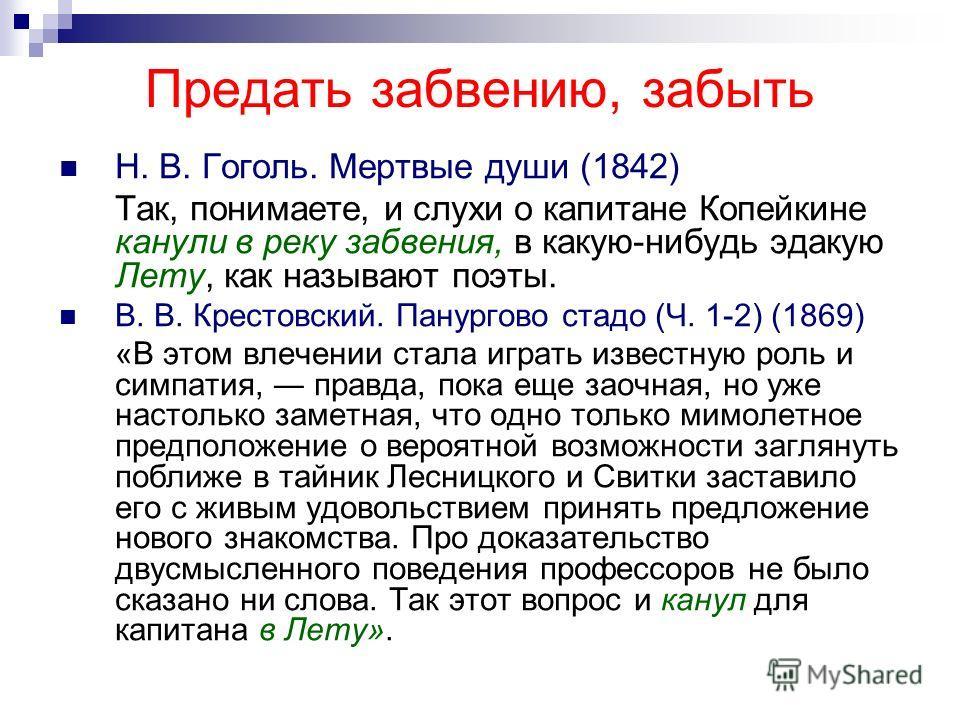 Предать забвению, забыть Н. В. Гоголь. Мертвые души (1842) Так, понимаете, и слухи о капитане Копейкине канули в реку забвения, в какую-нибудь эдакую Лету, как называют поэты. В. В. Крестовский. Панургово стадо (Ч. 1-2) (1869) «В этом влечении стала
