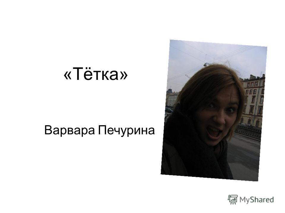 «Тётка» Варвара Печурина