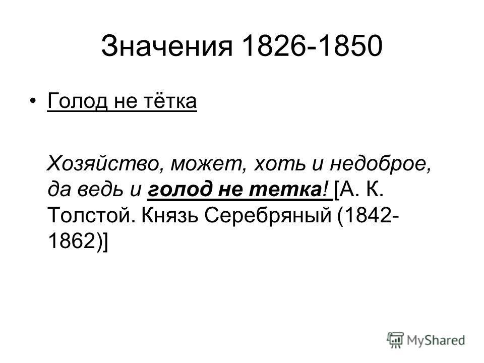 Значения 1826-1850 Голод не тётка Хозяйство, может, хоть и недоброе, да ведь и голод не тетка! [А. К. Толстой. Князь Серебряный (1842- 1862)]