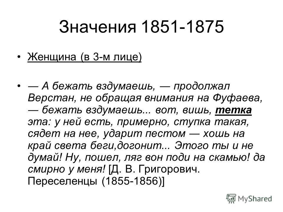 Значения 1851-1875 Женщина (в 3-м лице) А бежать вздумаешь, продолжал Верстан, не обращая внимания на Фуфаева, бежать вздумаешь... вот, вишь, тетка эта: у ней есть, примерно, ступка такая, сядет на нее, ударит пестом хошь на край света беги,догонит..