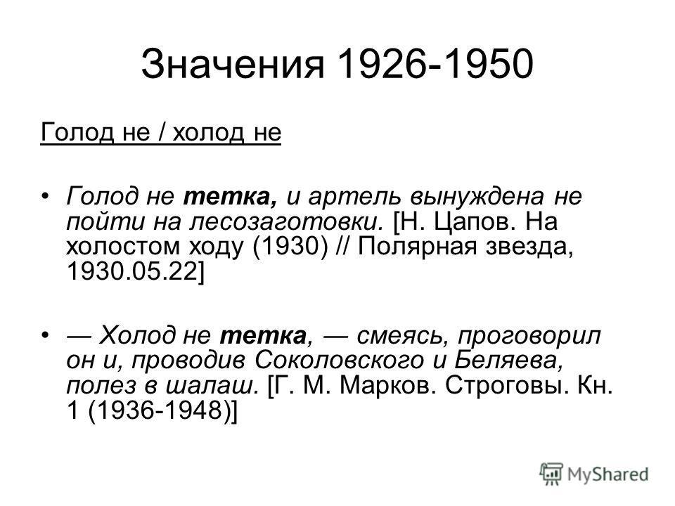 Значения 1926-1950 Голод не / холод не Голод не тетка, и артель вынуждена не пойти на лесозаготовки. [Н. Цапов. На холостом ходу (1930) // Полярная звезда, 1930.05.22] Холод не тетка, смеясь, проговорил он и, проводив Соколовского и Беляева, полез в
