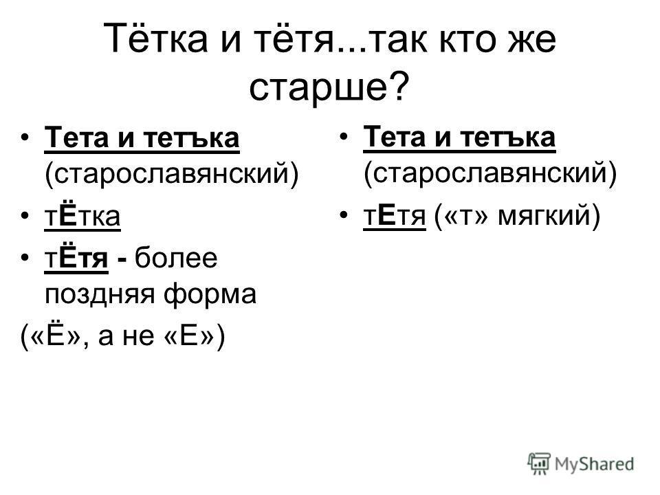 Тётка и тётя...так кто же старше? Тета и тетъка (старославянский) тЁтка тЁтя - более поздняя форма («Ё», а не «Е») Тета и тетъка (старославянский) тЕтя («т» мягкий)
