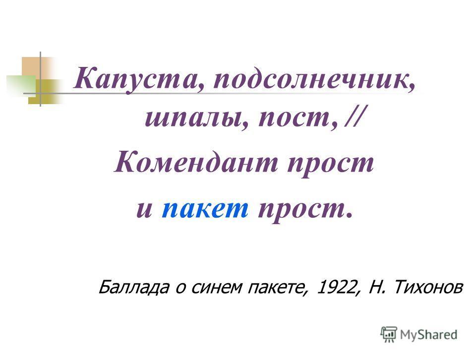 Капуста, подсолнечник, шпалы, пост, // Комендант прост и пакет прост. Баллада о синем пакете, 1922, Н. Тихонов