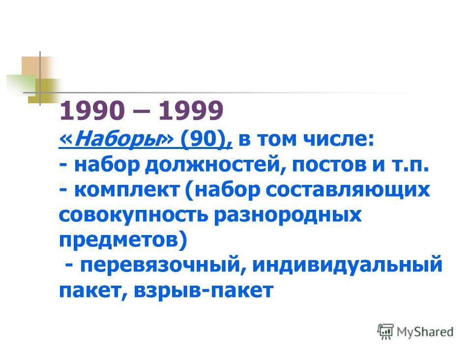 1990 – 1999 «Наборы» (90), в том числе: - набор должностей, постов и т.п. - комплект (набор составляющих совокупность разнородных предметов) - перевязочный, индивидуальный пакет, взрыв-пакет
